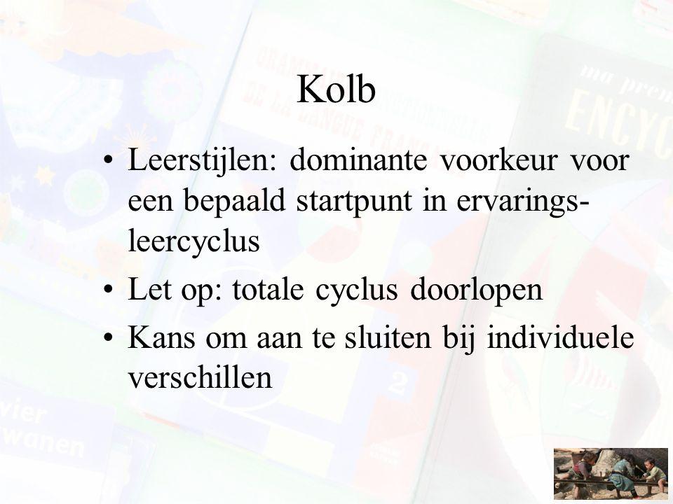Kolb Leerstijlen: dominante voorkeur voor een bepaald startpunt in ervarings- leercyclus Let op: totale cyclus doorlopen Kans om aan te sluiten bij in