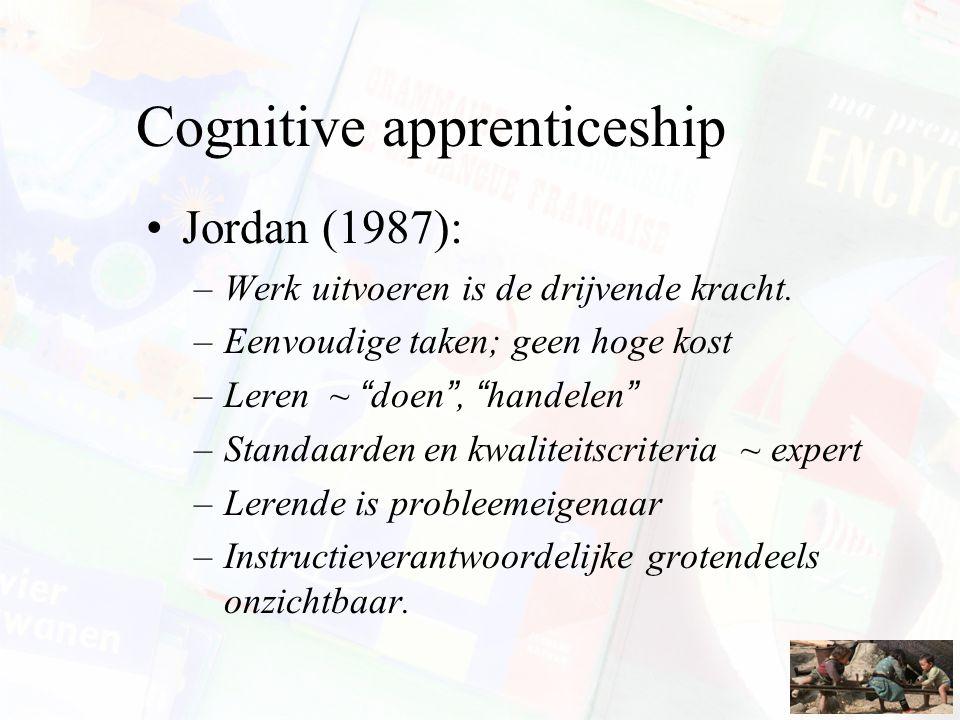 """Cognitive apprenticeship Jordan (1987): –Werk uitvoeren is de drijvende kracht. –Eenvoudige taken; geen hoge kost –Leren ~ """"doen"""", """"handelen"""" –Standaa"""