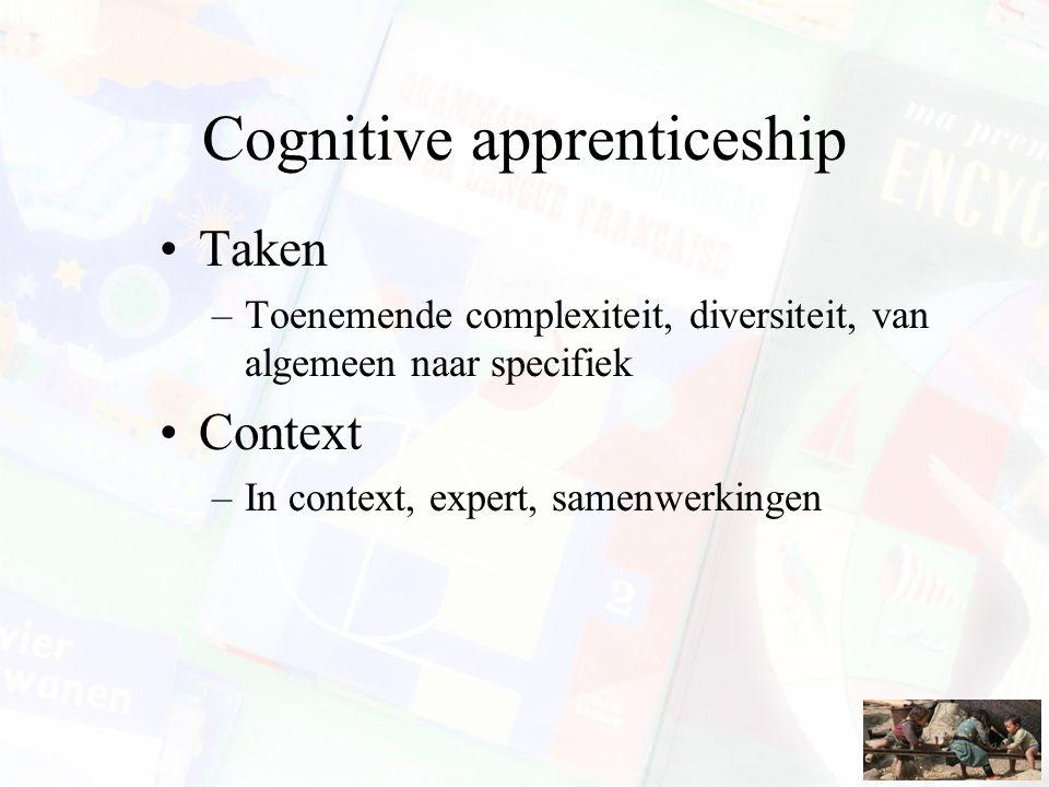 Cognitive apprenticeship Taken –Toenemende complexiteit, diversiteit, van algemeen naar specifiek Context –In context, expert, samenwerkingen