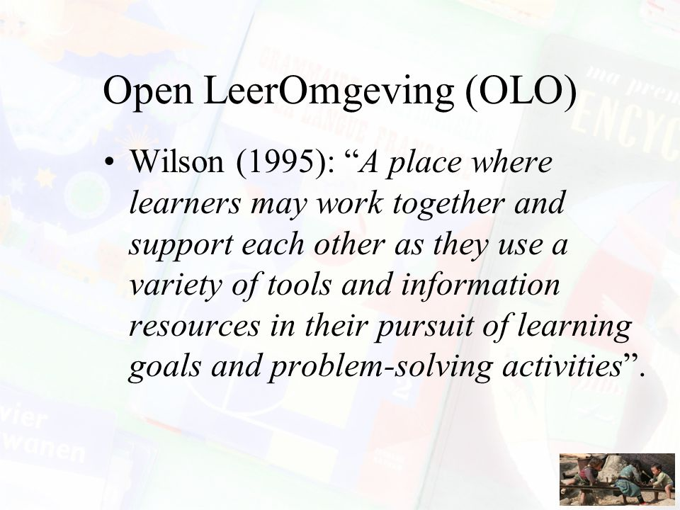 "Open LeerOmgeving (OLO) Wilson (1995): ""A place where learners may work together and support each other as they use a variety of tools and information"