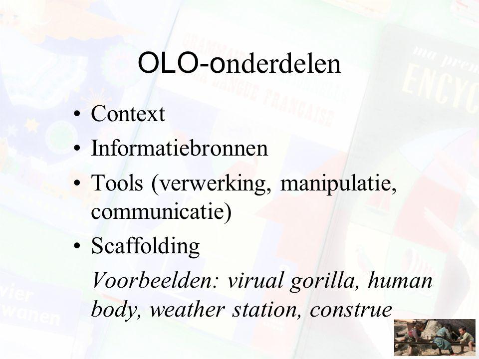 OLO-o nderdelen Context Informatiebronnen Tools (verwerking, manipulatie, communicatie) Scaffolding Voorbeelden: virual gorilla, human body, weather s