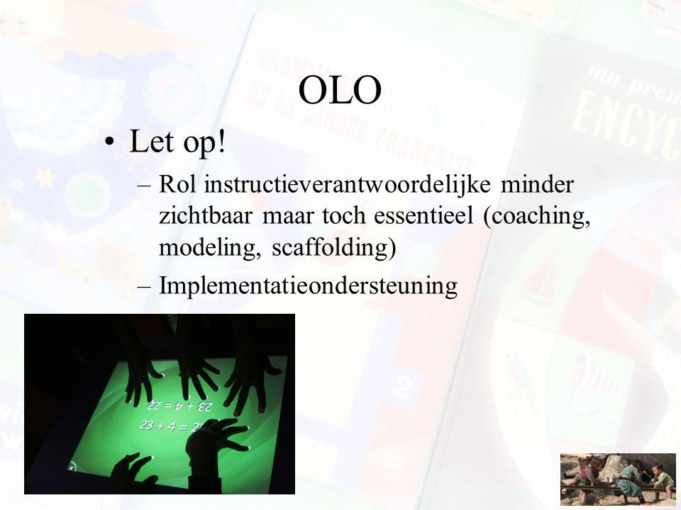OLO Let op! –Rol instructieverantwoordelijke minder zichtbaar maar toch essentieel (coaching, modeling, scaffolding) –Implementatieondersteuning