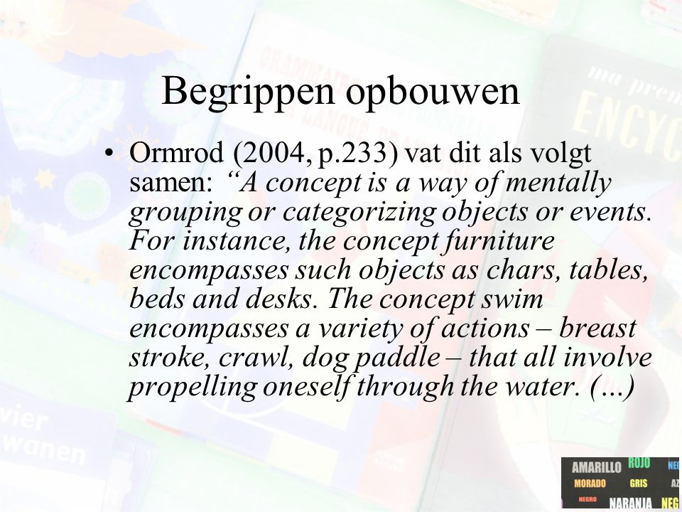 "Begrippen opbouwen Ormrod (2004, p.233) vat dit als volgt samen: ""A concept is a way of mentally grouping or categorizing objects or events. For insta"