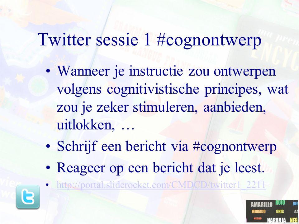 Twitter sessie 1 #cognontwerp Wanneer je instructie zou ontwerpen volgens cognitivistische principes, wat zou je zeker stimuleren, aanbieden, uitlokken, … Schrijf een bericht via #cognontwerp Reageer op een bericht dat je leest.