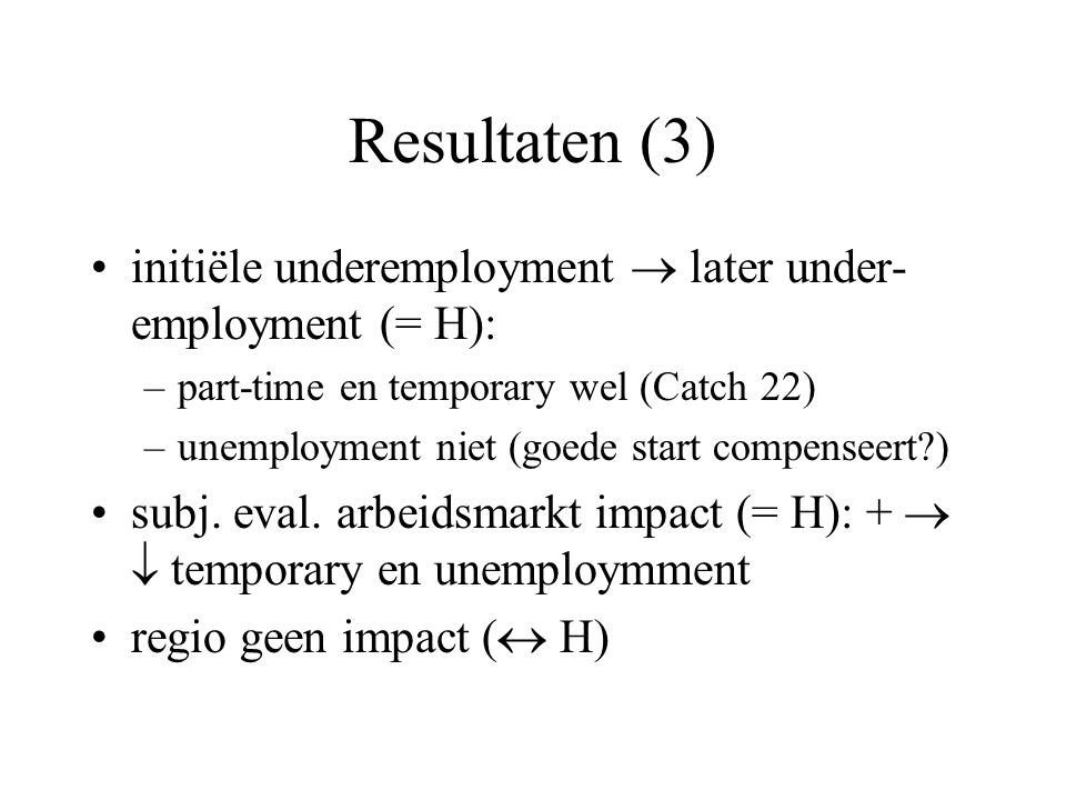 Resultaten (3) initiële underemployment  later under- employment (= H): –part-time en temporary wel (Catch 22) –unemployment niet (goede start compenseert ) subj.