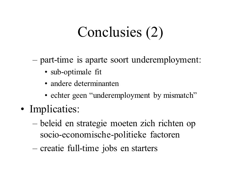 Conclusies (2) –part-time is aparte soort underemployment: sub-optimale fit andere determinanten echter geen underemployment by mismatch Implicaties: –beleid en strategie moeten zich richten op socio-economische-politieke factoren –creatie full-time jobs en starters
