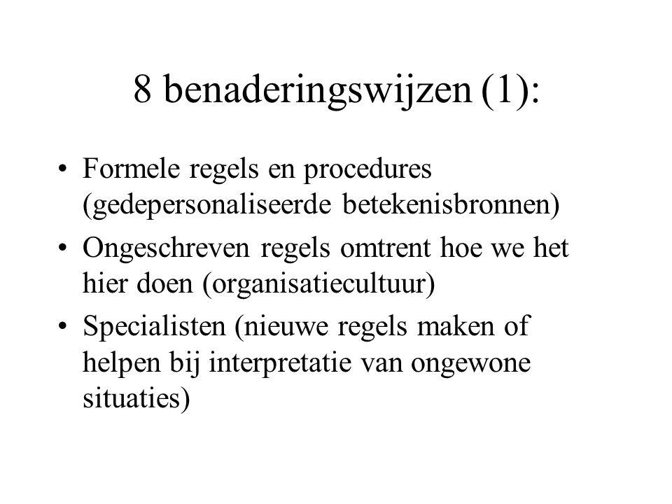 8 benaderingswijzen (1): Formele regels en procedures (gedepersonaliseerde betekenisbronnen) Ongeschreven regels omtrent hoe we het hier doen (organisatiecultuur) Specialisten (nieuwe regels maken of helpen bij interpretatie van ongewone situaties)