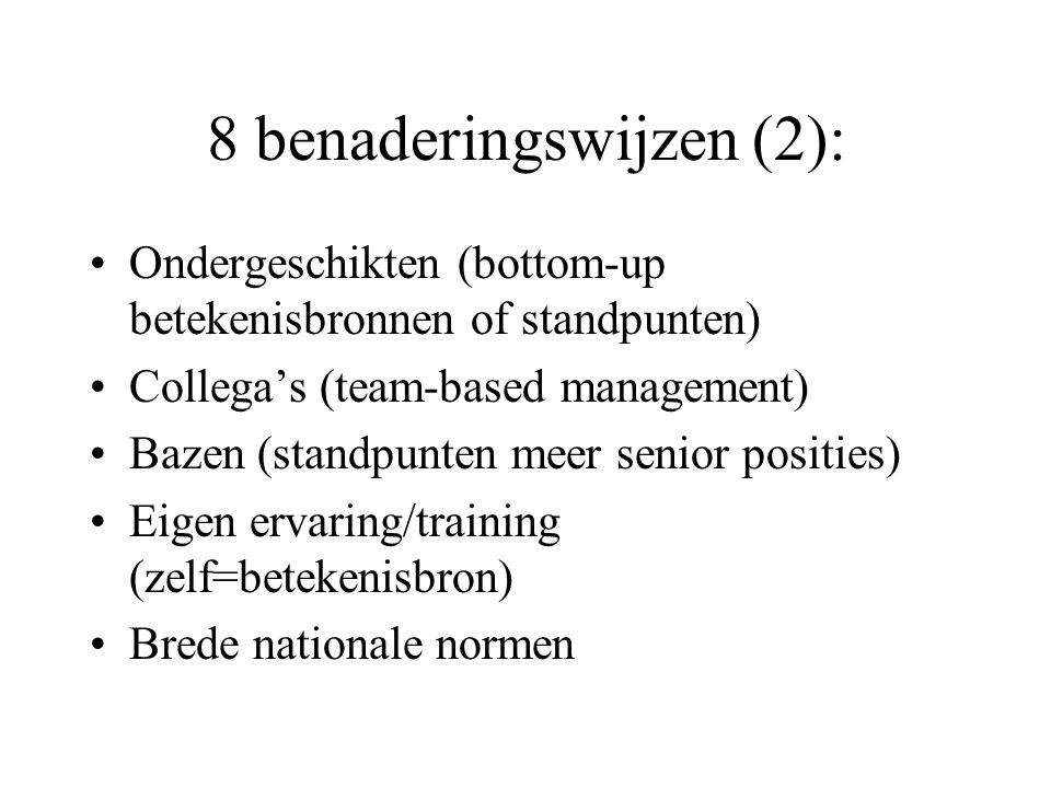 8 benaderingswijzen (2): Ondergeschikten (bottom-up betekenisbronnen of standpunten) Collega's (team-based management) Bazen (standpunten meer senior posities) Eigen ervaring/training (zelf=betekenisbron) Brede nationale normen