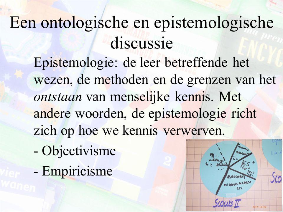 Een ontologische en epistemologische discussie Epistemologie: de leer betreffende het wezen, de methoden en de grenzen van het ontstaan van menselijke kennis.