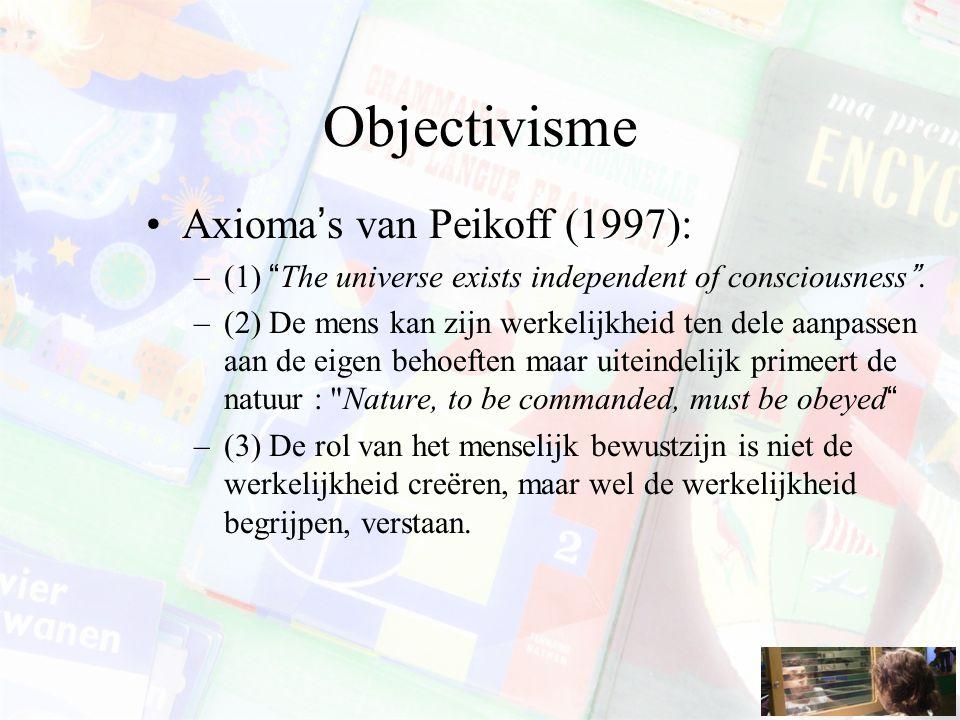 """Objectivisme Axioma's van Peikoff (1997): –(1) """"The universe exists independent of consciousness"""". –(2) De mens kan zijn werkelijkheid ten dele aanpas"""