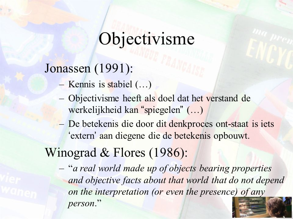 Objectivisme Jonassen (1991): –Kennis is stabiel (…) –Objectivisme heeft als doel dat het verstand de werkelijkheid kan spiegelen (…) –De betekenis die door dit denkproces ont-staat is iets 'extern' aan diegene die de betekenis opbouwt.