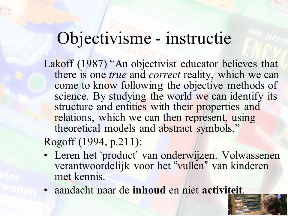 Objectivisme - instructie Lakoff (1987) An objectivist educator believes that there is one true and correct reality, which we can come to know following the objective methods of science.