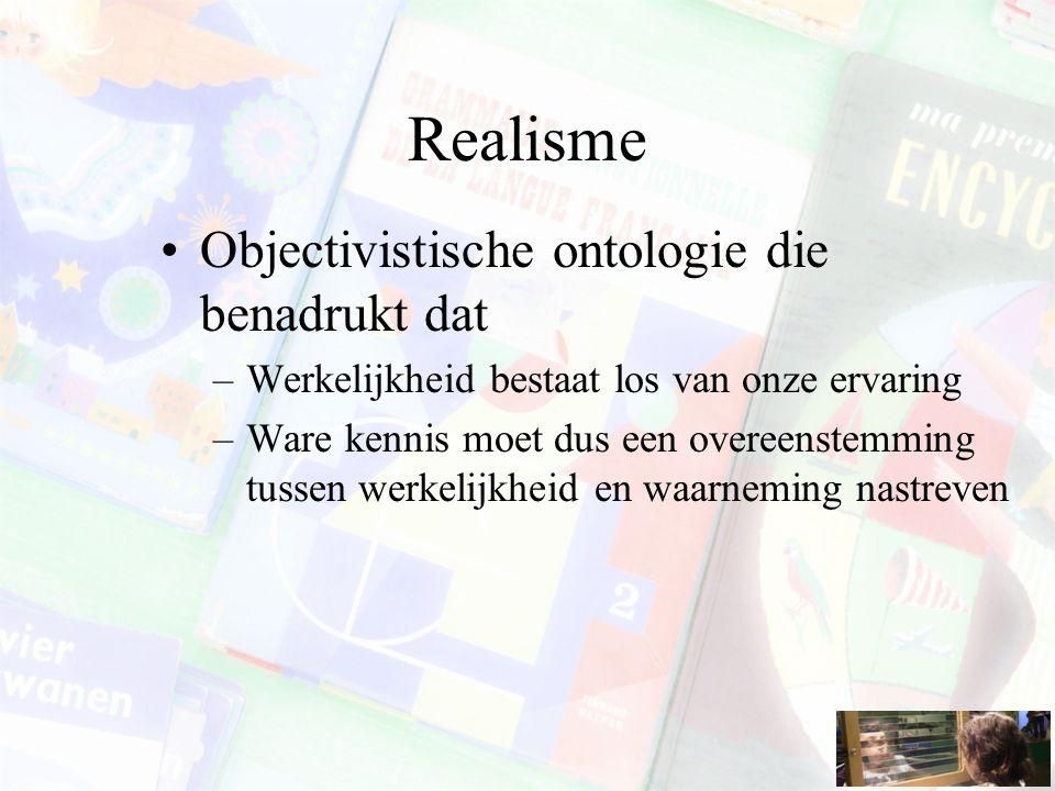 Realisme Objectivistische ontologie die benadrukt dat –Werkelijkheid bestaat los van onze ervaring –Ware kennis moet dus een overeenstemming tussen werkelijkheid en waarneming nastreven