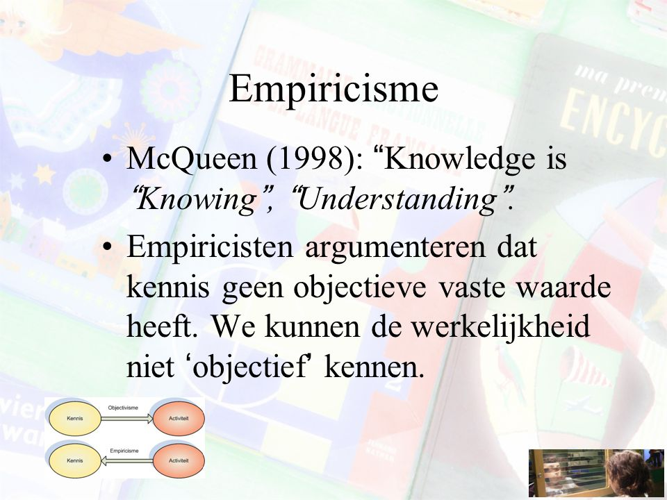 "Empiricisme McQueen (1998): ""Knowledge is ""Knowing"", ""Understanding"". Empiricisten argumenteren dat kennis geen objectieve vaste waarde heeft. We kunn"