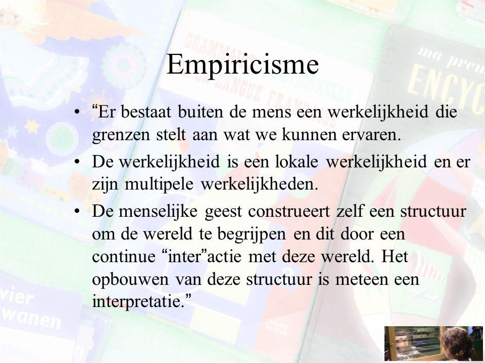 """Empiricisme """"Er bestaat buiten de mens een werkelijkheid die grenzen stelt aan wat we kunnen ervaren. De werkelijkheid is een lokale werkelijkheid en"""