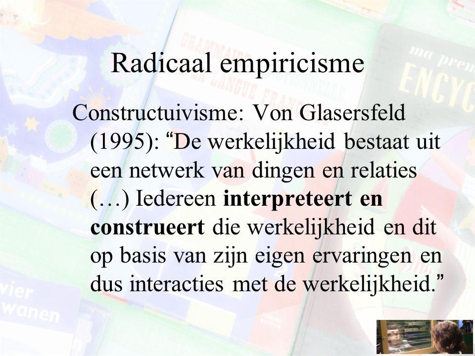 Radicaal empiricisme Constructuivisme: Von Glasersfeld (1995): De werkelijkheid bestaat uit een netwerk van dingen en relaties (…) Iedereen interpreteert en construeert die werkelijkheid en dit op basis van zijn eigen ervaringen en dus interacties met de werkelijkheid.