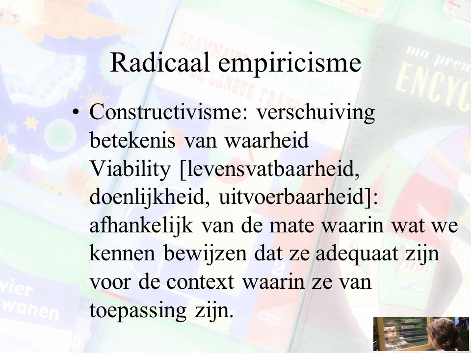 Radicaal empiricisme Constructivisme: verschuiving betekenis van waarheid Viability [levensvatbaarheid, doenlijkheid, uitvoerbaarheid]: afhankelijk van de mate waarin wat we kennen bewijzen dat ze adequaat zijn voor de context waarin ze van toepassing zijn.