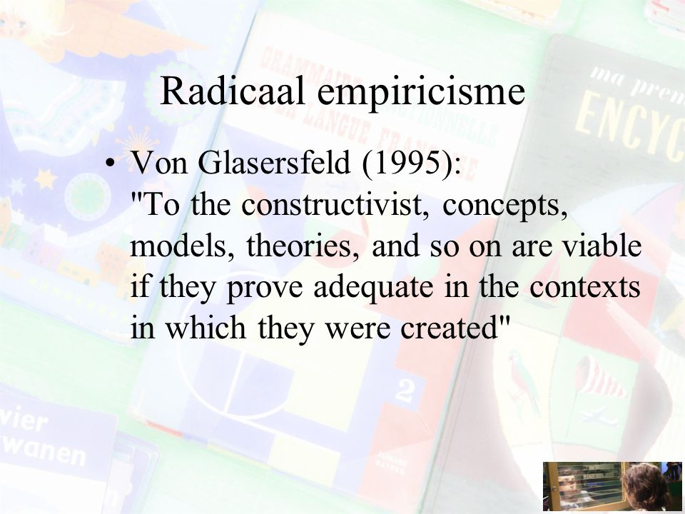 Radicaal empiricisme Von Glasersfeld (1995): To the constructivist, concepts, models, theories, and so on are viable if they prove adequate in the contexts in which they were created