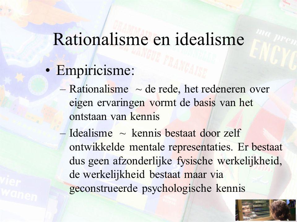 Rationalisme en idealisme Empiricisme: –Rationalisme ~ de rede, het redeneren over eigen ervaringen vormt de basis van het ontstaan van kennis –Ideali