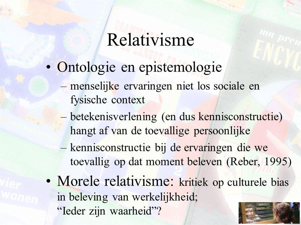 Relativisme Ontologie en epistemologie –menselijke ervaringen niet los sociale en fysische context –betekenisverlening (en dus kennisconstructie) hangt af van de toevallige persoonlijke –kennisconstructie bij de ervaringen die we toevallig op dat moment beleven (Reber, 1995) Morele relativisme: kritiek op culturele bias in beleving van werkelijkheid; Ieder zijn waarheid ?