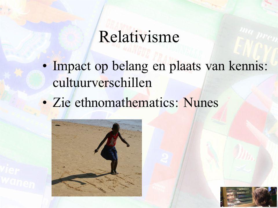 Relativisme Impact op belang en plaats van kennis: cultuurverschillen Zie ethnomathematics: Nunes