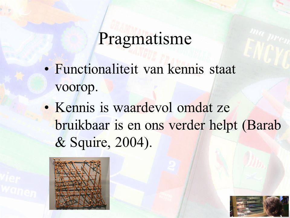 Pragmatisme Functionaliteit van kennis staat voorop. Kennis is waardevol omdat ze bruikbaar is en ons verder helpt (Barab & Squire, 2004).