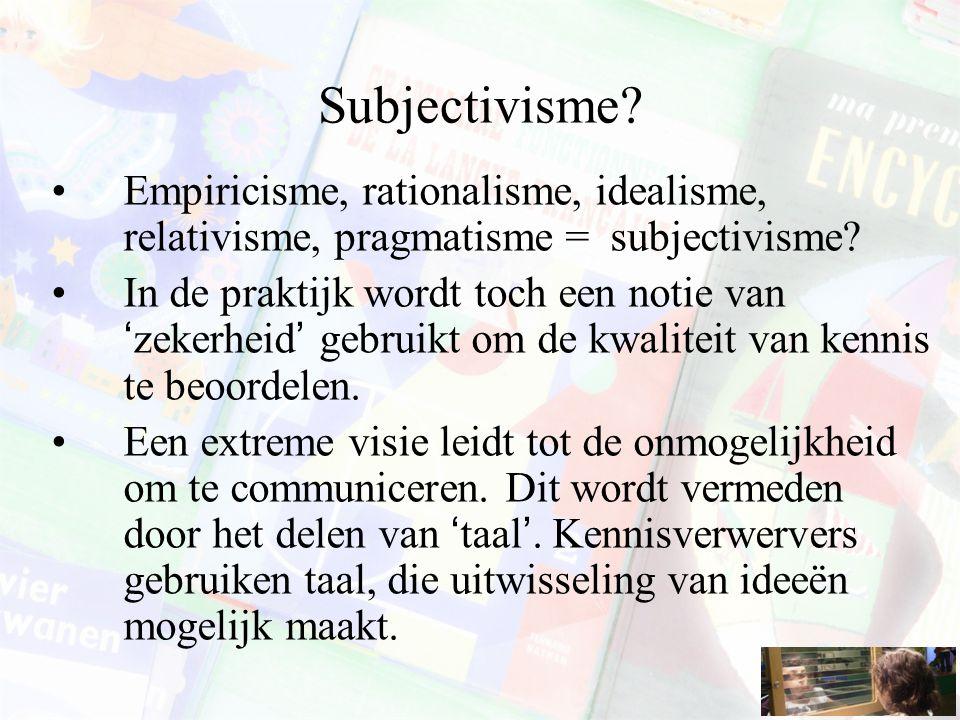 Subjectivisme? Empiricisme, rationalisme, idealisme, relativisme, pragmatisme = subjectivisme? In de praktijk wordt toch een notie van 'zekerheid' geb
