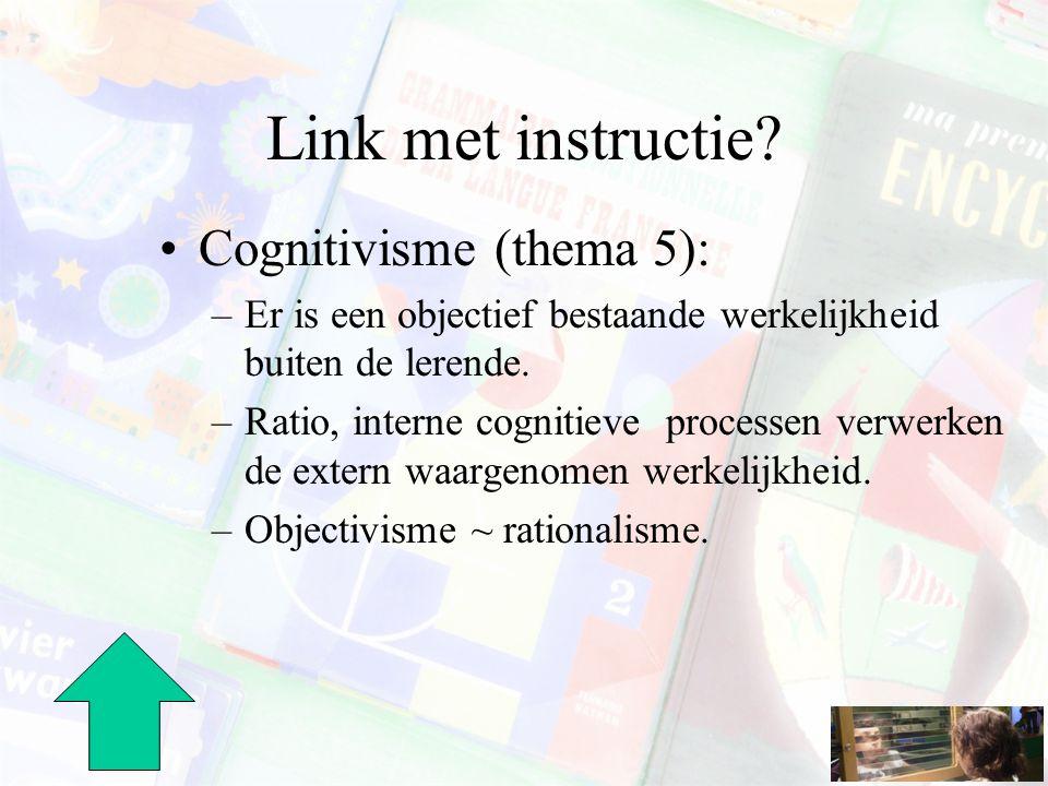 Link met instructie? Cognitivisme (thema 5): –Er is een objectief bestaande werkelijkheid buiten de lerende. –Ratio, interne cognitieve processen verw