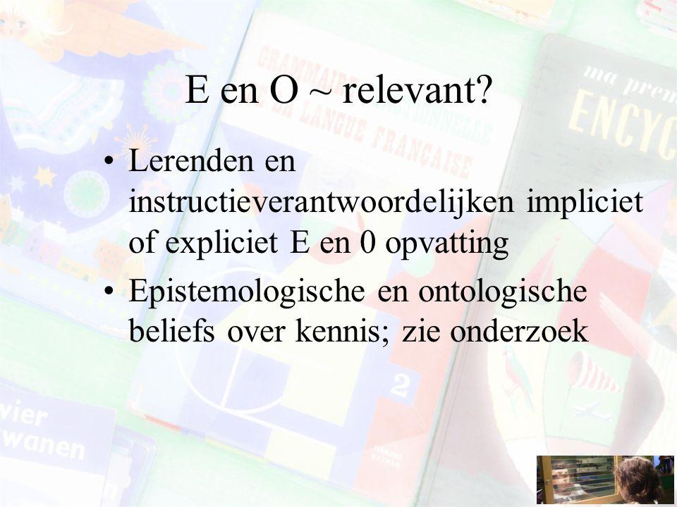 E en O ~ relevant? Lerenden en instructieverantwoordelijken impliciet of expliciet E en 0 opvatting Epistemologische en ontologische beliefs over kenn