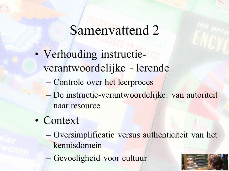 Samenvattend 2 Verhouding instructie- verantwoordelijke - lerende –Controle over het leerproces –De instructie-verantwoordelijke: van autoriteit naar resource Context –Oversimplificatie versus authenticiteit van het kennisdomein –Gevoeligheid voor cultuur