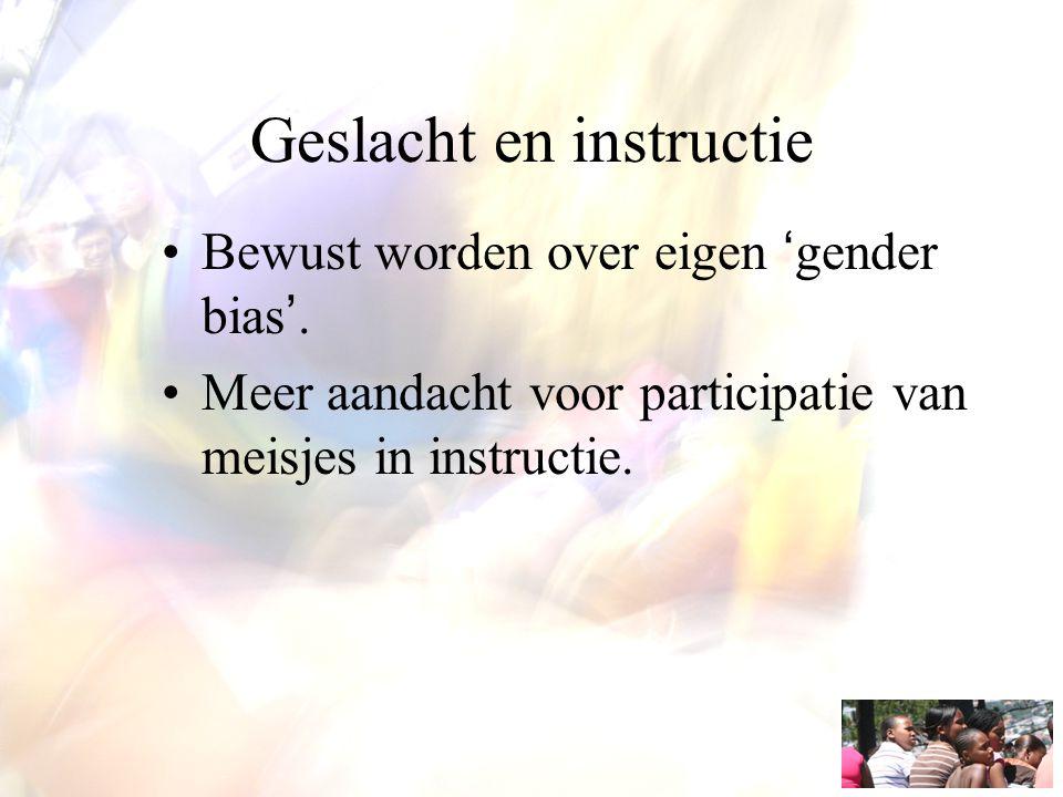 Geslacht en instructie Bewust worden over eigen 'gender bias'. Meer aandacht voor participatie van meisjes in instructie.