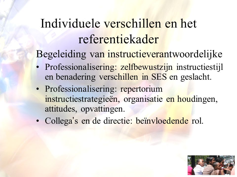 Individuele verschillen en het referentiekader Begeleiding van instructieverantwoordelijke Professionalisering: zelfbewustzijn instructiestijl en bena