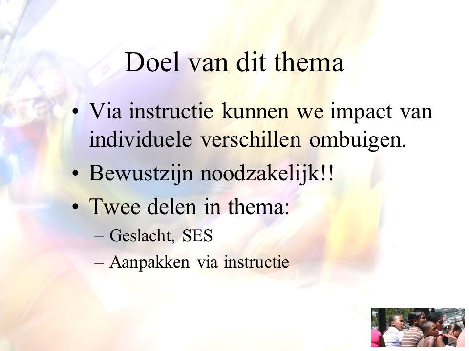 Doel van dit thema Via instructie kunnen we impact van individuele verschillen ombuigen. Bewustzijn noodzakelijk!! Twee delen in thema: –Geslacht, SES