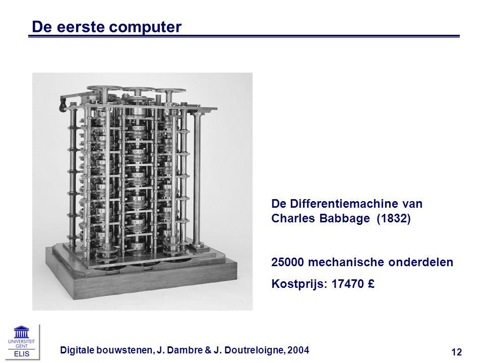 Digitale bouwstenen, J. Dambre & J. Doutreloigne, 2004 12 De eerste computer De Differentiemachine van Charles Babbage (1832) 25000 mechanische onderd