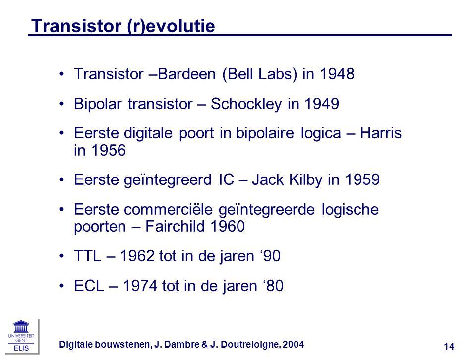 Digitale bouwstenen, J. Dambre & J. Doutreloigne, 2004 14 Transistor (r)evolutie Transistor –Bardeen (Bell Labs) in 1948 Bipolar transistor – Schockle