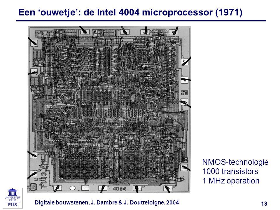 Digitale bouwstenen, J. Dambre & J. Doutreloigne, 2004 18 Een 'ouwetje': de Intel 4004 microprocessor (1971) NMOS-technologie 1000 transistors 1 MHz o