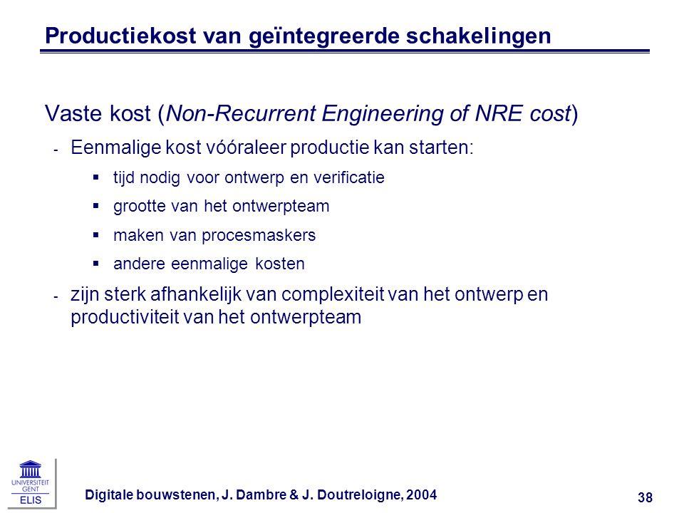 Digitale bouwstenen, J. Dambre & J. Doutreloigne, 2004 38 Productiekost van geïntegreerde schakelingen Vaste kost (Non-Recurrent Engineering of NRE co