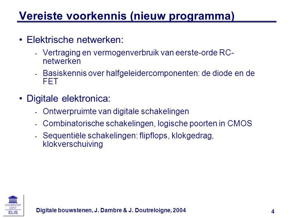 Digitale bouwstenen, J. Dambre & J. Doutreloigne, 2004 4 Vereiste voorkennis (nieuw programma) Elektrische netwerken: ‑ Vertraging en vermogenverbruik