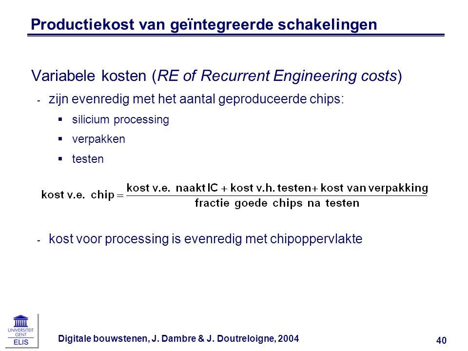 Digitale bouwstenen, J. Dambre & J. Doutreloigne, 2004 40 Productiekost van geïntegreerde schakelingen Variabele kosten (RE of Recurrent Engineering c