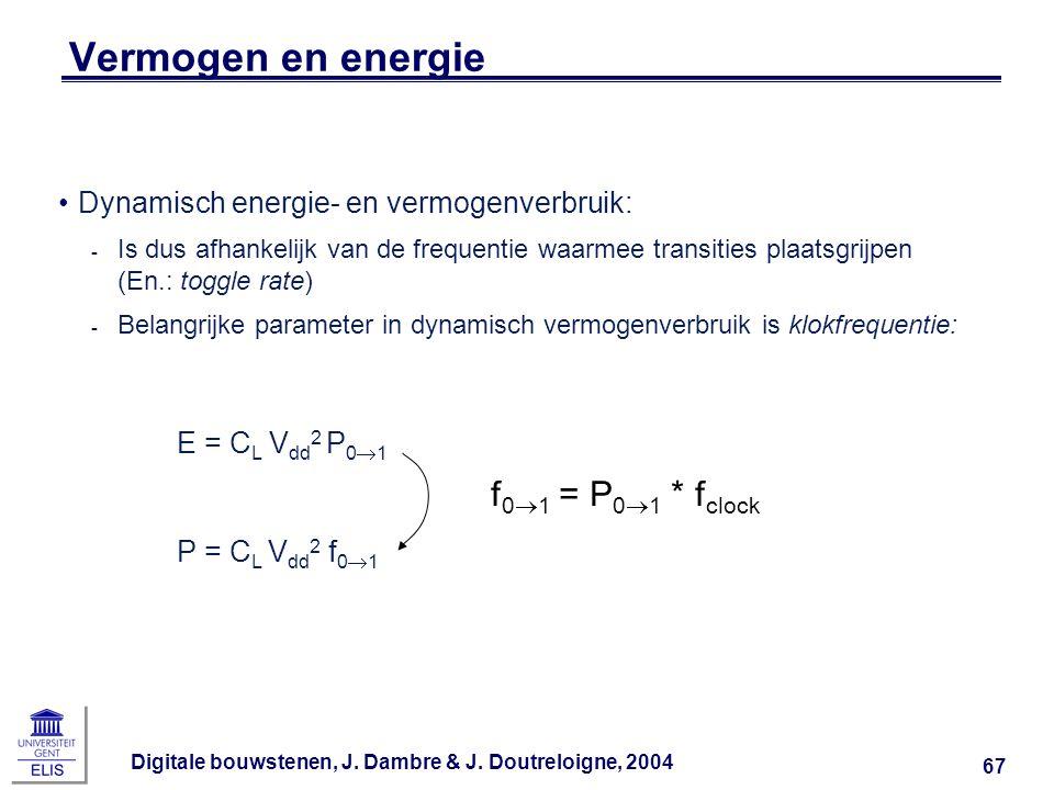 Digitale bouwstenen, J. Dambre & J. Doutreloigne, 2004 67 Vermogen en energie E = C L V dd 2 P 0  1 P = C L V dd 2 f 0  1 f 0  1 = P 0  1 * f cloc