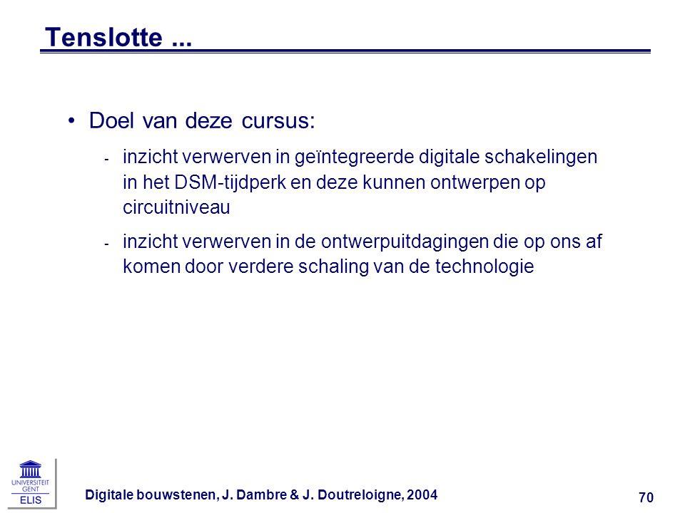 Digitale bouwstenen, J. Dambre & J. Doutreloigne, 2004 70 Tenslotte... Doel van deze cursus: ‑ inzicht verwerven in geïntegreerde digitale schakelinge