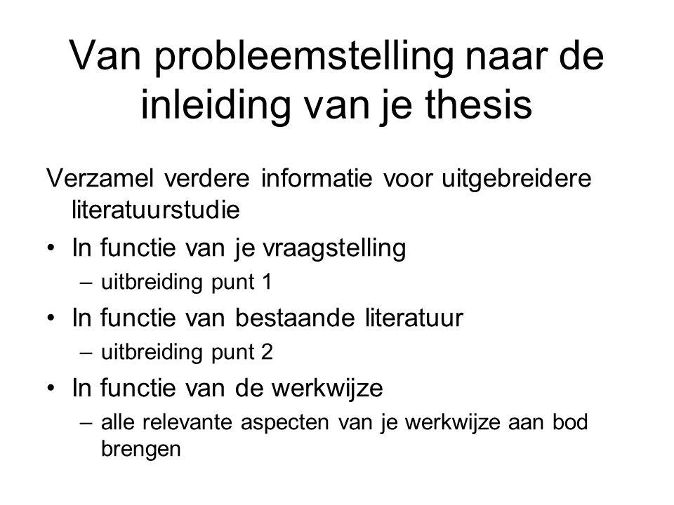 Van probleemstelling naar de inleiding van je thesis Verzamel verdere informatie voor uitgebreidere literatuurstudie In functie van je vraagstelling –