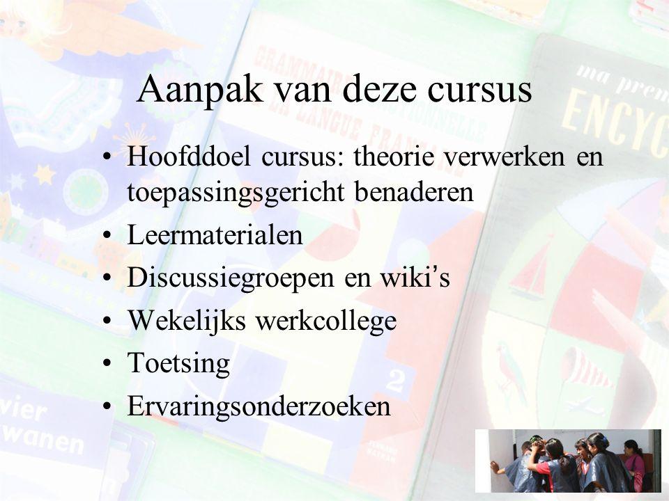 Aanpak van deze cursus Hoofddoel cursus: theorie verwerken en toepassingsgericht benaderen Leermaterialen Discussiegroepen en wiki's Wekelijks werkcol