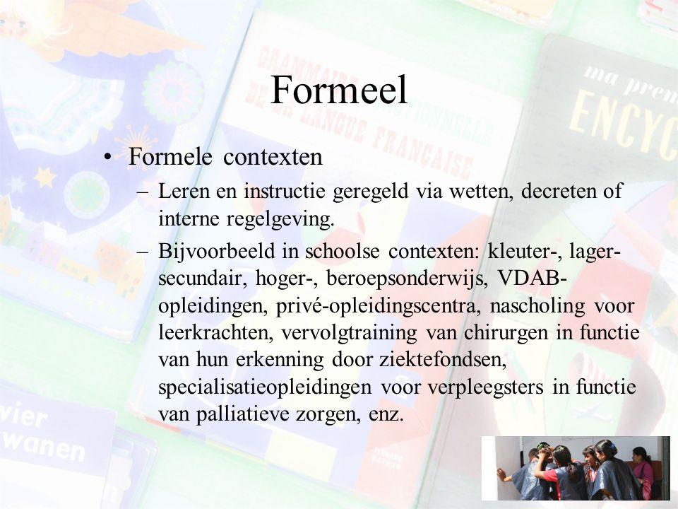 Formeel Formele contexten –Leren en instructie geregeld via wetten, decreten of interne regelgeving. –Bijvoorbeeld in schoolse contexten: kleuter-, la
