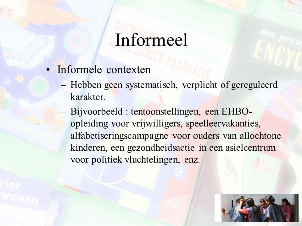 Informeel Informele contexten –Hebben geen systematisch, verplicht of gereguleerd karakter. –Bijvoorbeeld : tentoonstellingen, een EHBO- opleiding voo