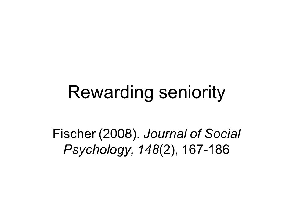 Rewarding seniority Fischer (2008). Journal of Social Psychology, 148(2), 167-186