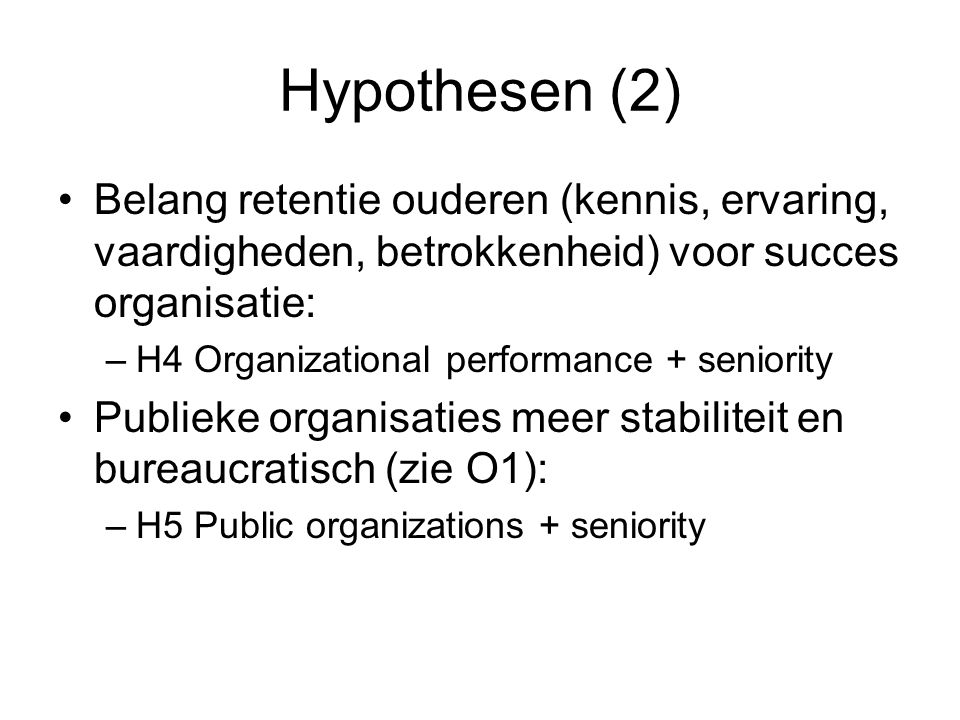 Hypothesen (2) Belang retentie ouderen (kennis, ervaring, vaardigheden, betrokkenheid) voor succes organisatie: –H4 Organizational performance + seniority Publieke organisaties meer stabiliteit en bureaucratisch (zie O1): –H5 Public organizations + seniority