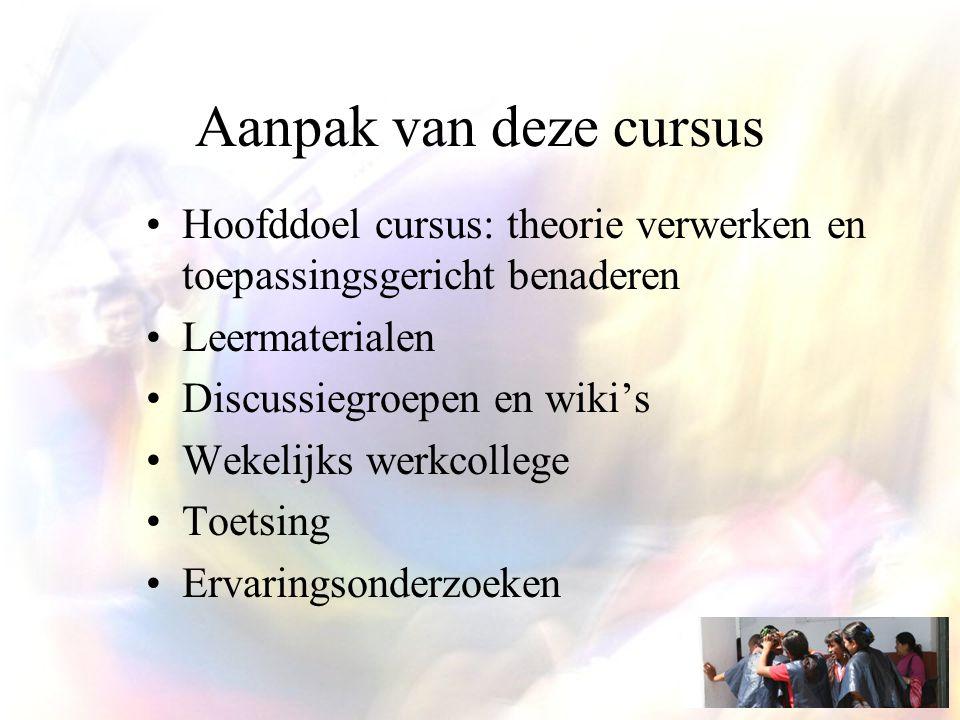 Aanpak van deze cursus Hoofddoel cursus: theorie verwerken en toepassingsgericht benaderen Leermaterialen Discussiegroepen en wiki's Wekelijks werkcollege Toetsing Ervaringsonderzoeken