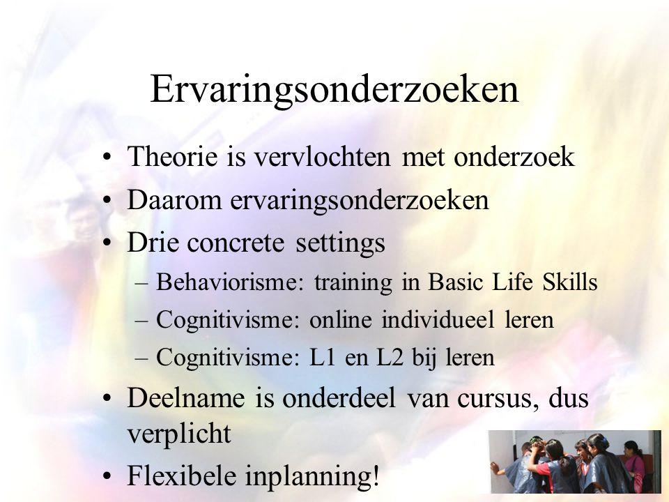 Ervaringsonderzoeken Theorie is vervlochten met onderzoek Daarom ervaringsonderzoeken Drie concrete settings –Behaviorisme: training in Basic Life Skills –Cognitivisme: online individueel leren –Cognitivisme: L1 en L2 bij leren Deelname is onderdeel van cursus, dus verplicht Flexibele inplanning!