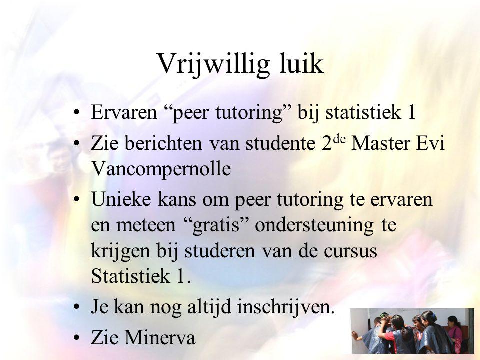 Vrijwillig luik Ervaren peer tutoring bij statistiek 1 Zie berichten van studente 2 de Master Evi Vancompernolle Unieke kans om peer tutoring te ervaren en meteen gratis ondersteuning te krijgen bij studeren van de cursus Statistiek 1.